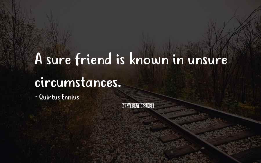 Quintus Ennius Sayings: A sure friend is known in unsure circumstances.