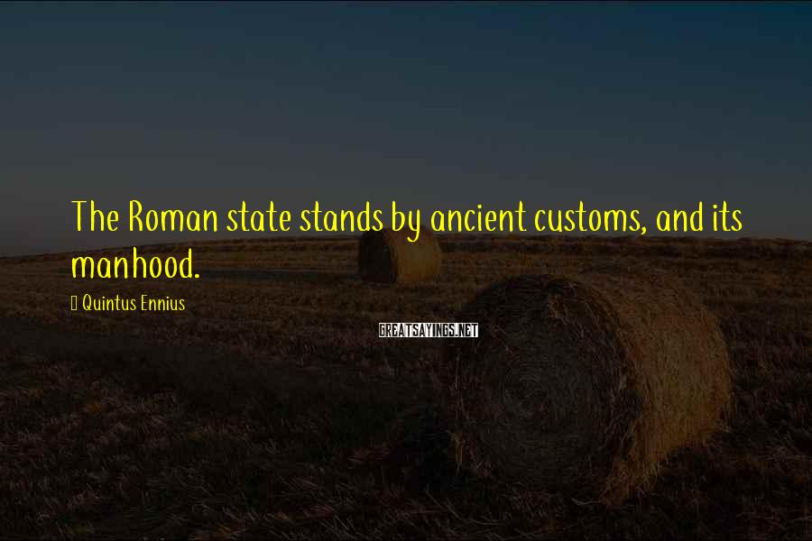 Quintus Ennius Sayings: The Roman state stands by ancient customs, and its manhood.