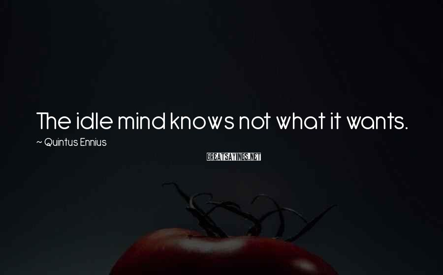Quintus Ennius Sayings: The idle mind knows not what it wants.
