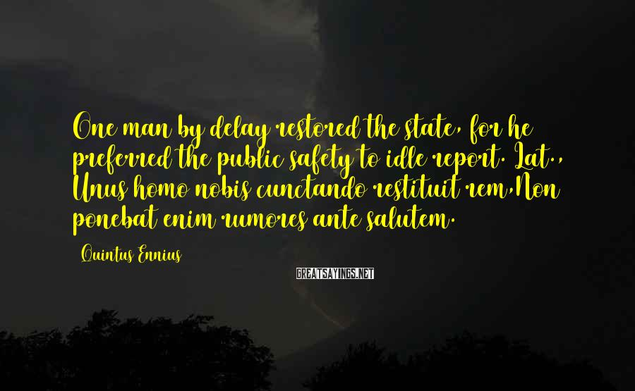 Quintus Ennius Sayings: One man by delay restored the state, for he preferred the public safety to idle