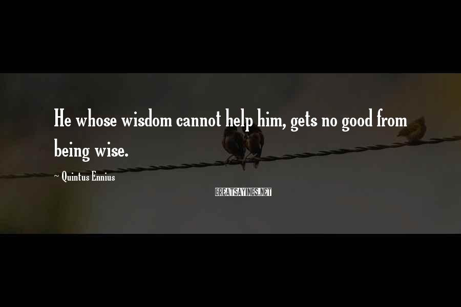 Quintus Ennius Sayings: He whose wisdom cannot help him, gets no good from being wise.
