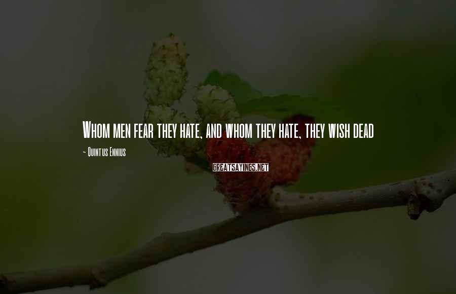 Quintus Ennius Sayings: Whom men fear they hate, and whom they hate, they wish dead