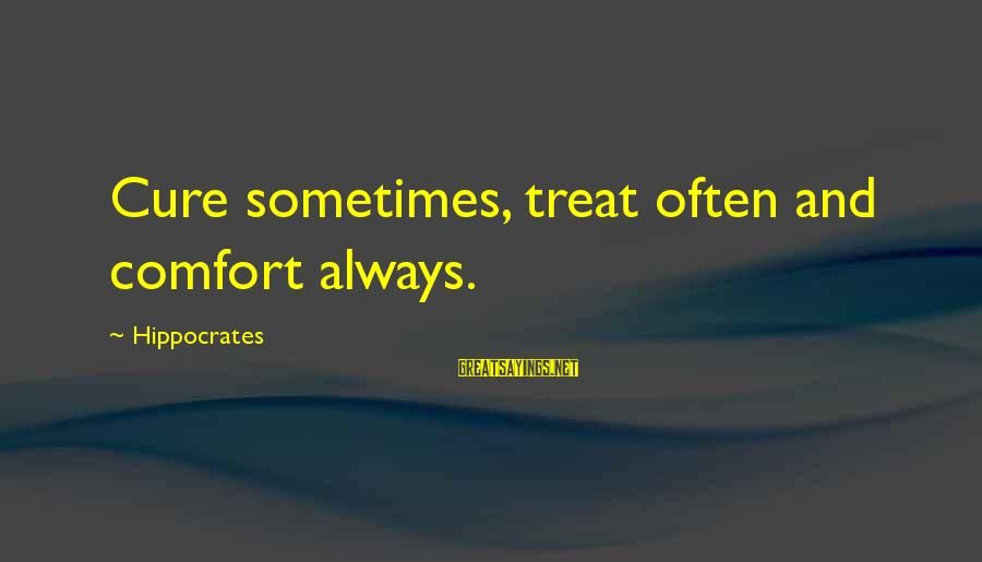 Quirkyalone Sayings By Hippocrates: Cure sometimes, treat often and comfort always.