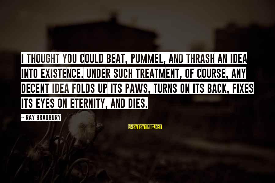 Quirkyalone Sayings By Ray Bradbury: I thought you could beat, pummel, and thrash an idea into existence. Under such treatment,