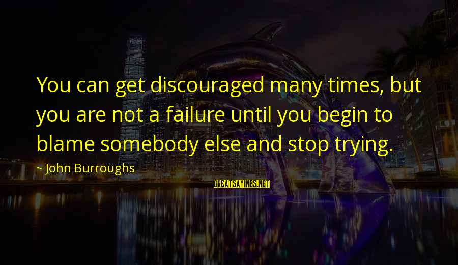 Quit Blaming Sayings By John Burroughs: You can get discouraged many times, but you are not a failure until you begin