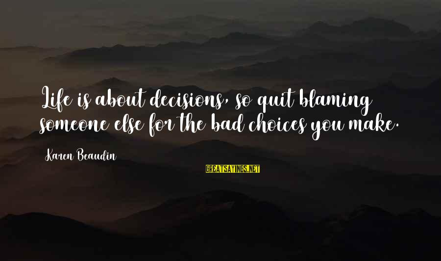 Quit Blaming Sayings By Karen Beaudin: Life is about decisions, so quit blaming someone else for the bad choices you make.