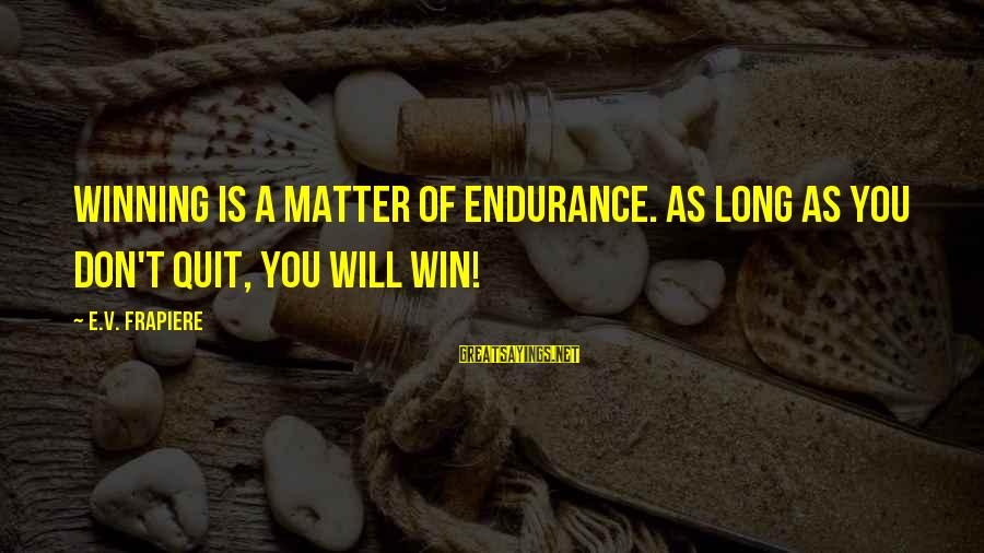 Quit Relationship Sayings By E.V. Frapiere: Winning is a matter of endurance. As long as you don't quit, you will win!