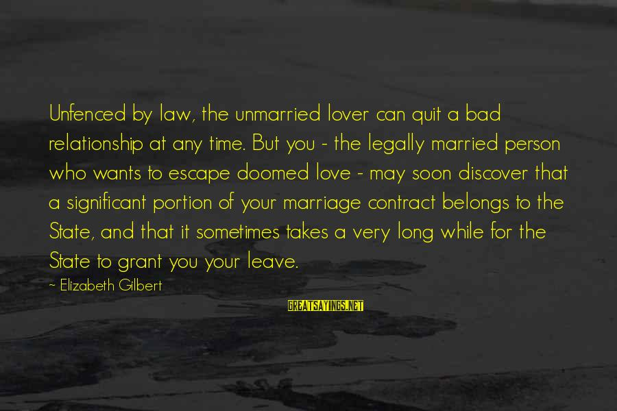 Quit Relationship Sayings By Elizabeth Gilbert: Unfenced by law, the unmarried lover can quit a bad relationship at any time. But