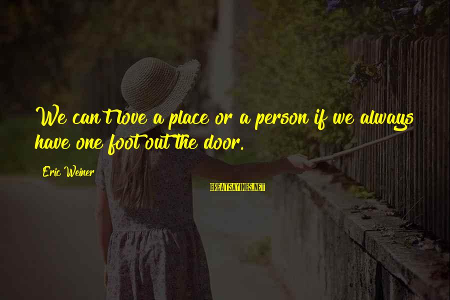 Quit Relationship Sayings By Eric Weiner: We can't love a place or a person if we always have one foot out