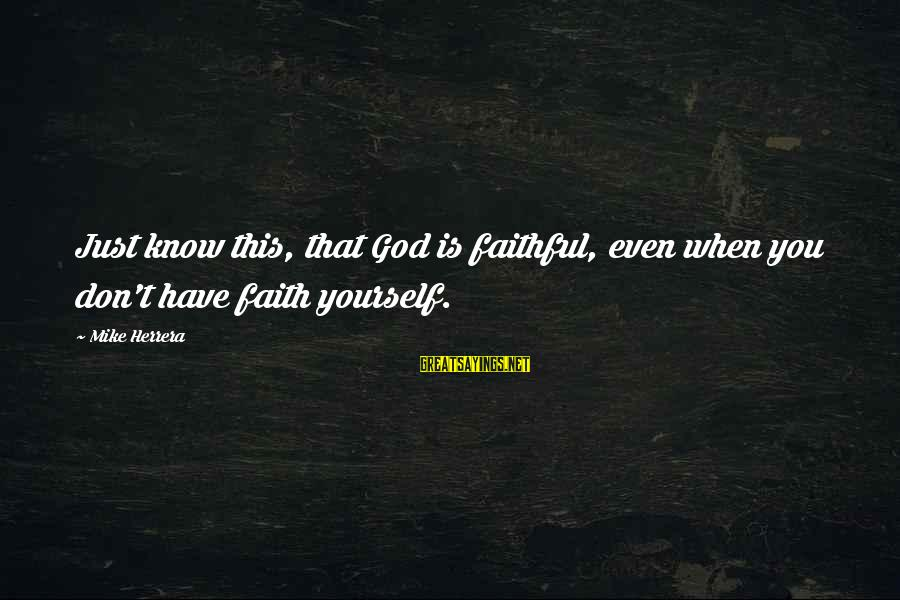 Quit Relationship Sayings By Mike Herrera: Just know this, that God is faithful, even when you don't have faith yourself.