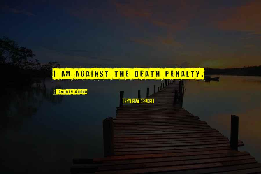 Quote About Overusing Sayings By Andrew Cuomo: I am against the death penalty.