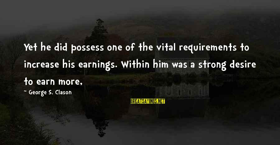 Quote About Overusing Sayings By George S. Clason: Yet he did possess one of the vital requirements to increase his earnings. Within him