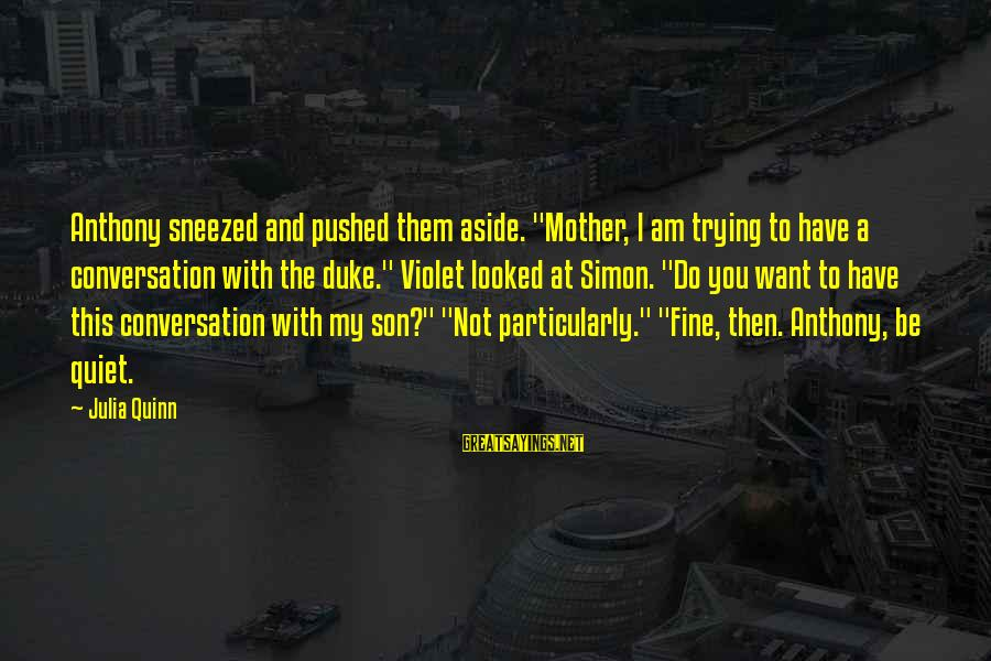 """Quote About Overusing Sayings By Julia Quinn: Anthony sneezed and pushed them aside. """"Mother, I am trying to have a conversation with"""