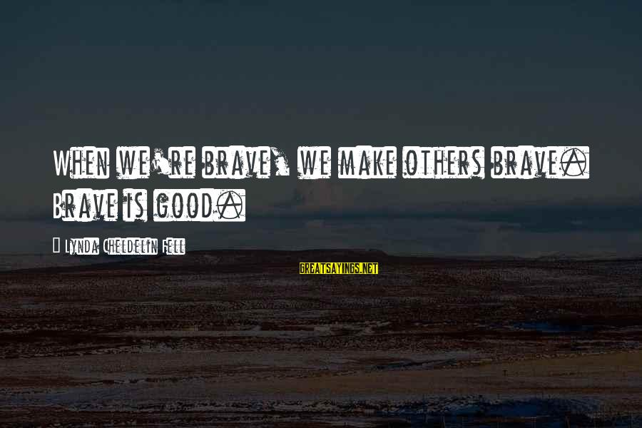 Quote About Overusing Sayings By Lynda Cheldelin Fell: When we're brave, we make others brave. Brave is good.