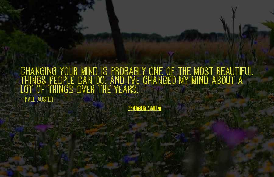 Quote About Overusing Sayings By Paul Auster: Changing your mind is probably one of the most beautiful things people can do. And