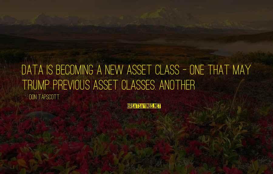 Quote Me Happy Saved Sayings By Don Tapscott: data is becoming a new asset class - one that may trump previous asset classes.