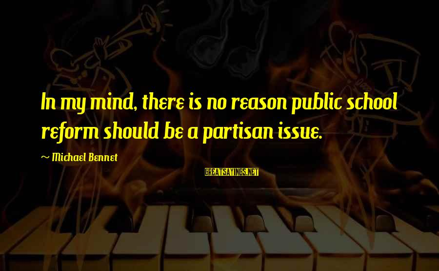 Quote Me Happy Saved Sayings By Michael Bennet: In my mind, there is no reason public school reform should be a partisan issue.