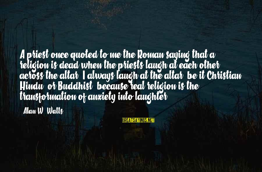 Quoted Sayings By Alan W. Watts: A priest once quoted to me the Roman saying that a religion is dead when