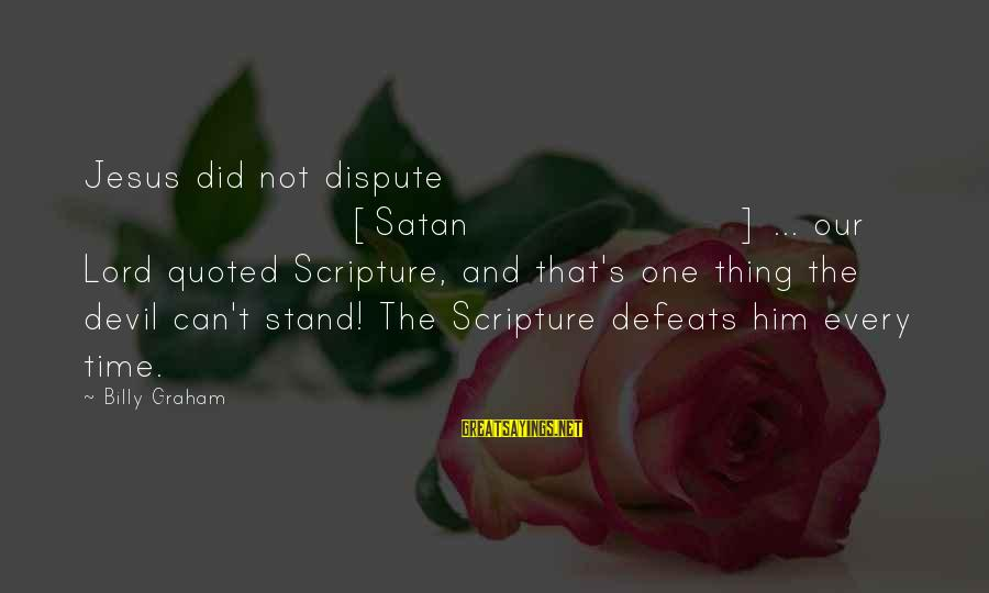 Quoted Sayings By Billy Graham: Jesus did not dispute [Satan] ... our Lord quoted Scripture, and that's one thing the