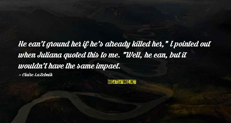 "Quoted Sayings By Claire LaZebnik: He can't ground her if he's already killed her,"" I pointed out when Juliana quoted"