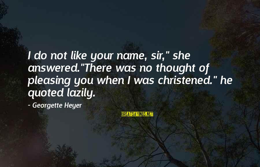 "Quoted Sayings By Georgette Heyer: I do not like your name, sir,"" she answered.""There was no thought of pleasing you"