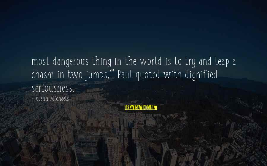Quoted Sayings By Glenn Michaels: most dangerous thing in the world is to try and leap a chasm in two
