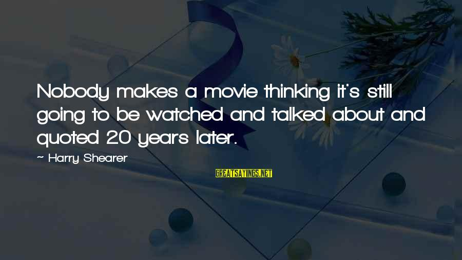 Quoted Sayings By Harry Shearer: Nobody makes a movie thinking it's still going to be watched and talked about and