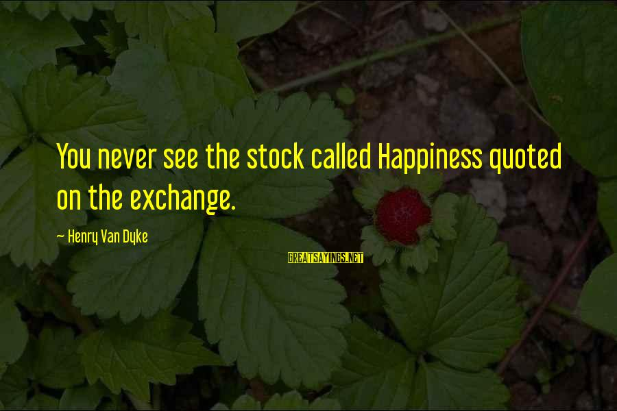 Quoted Sayings By Henry Van Dyke: You never see the stock called Happiness quoted on the exchange.