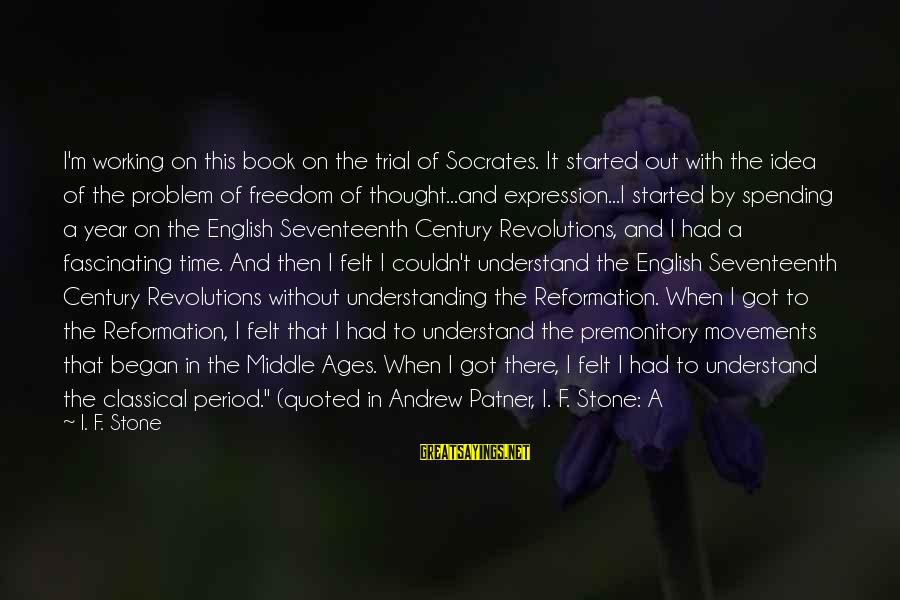 Quoted Sayings By I. F. Stone: I'm working on this book on the trial of Socrates. It started out with the