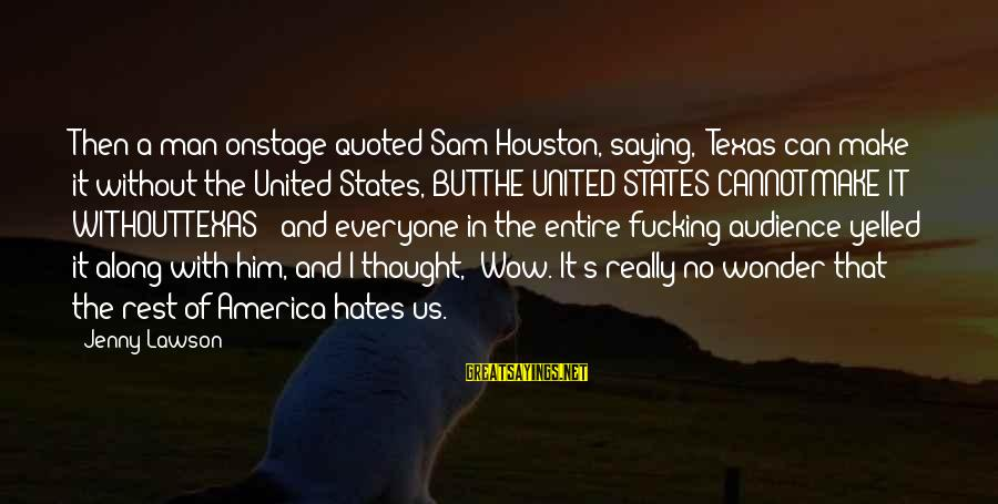 "Quoted Sayings By Jenny Lawson: Then a man onstage quoted Sam Houston, saying, ""Texas can make it without the United"