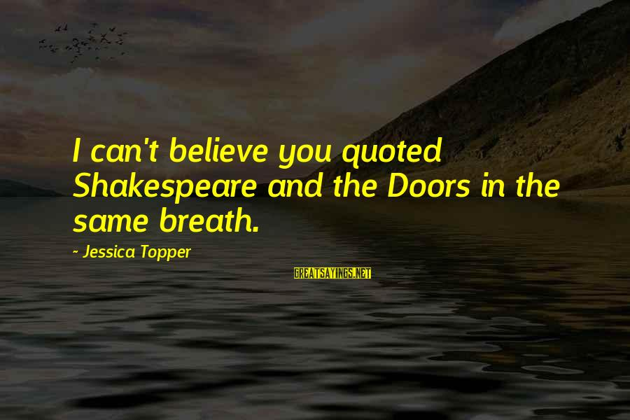 Quoted Sayings By Jessica Topper: I can't believe you quoted Shakespeare and the Doors in the same breath.