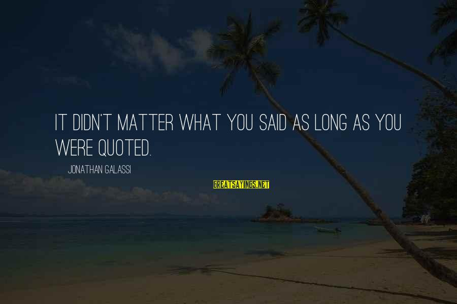 Quoted Sayings By Jonathan Galassi: It didn't matter what you said as long as you were quoted.