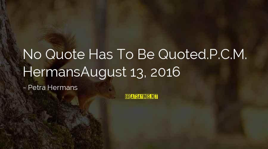 Quoted Sayings By Petra Hermans: No Quote Has To Be Quoted.P.C.M. HermansAugust 13, 2016