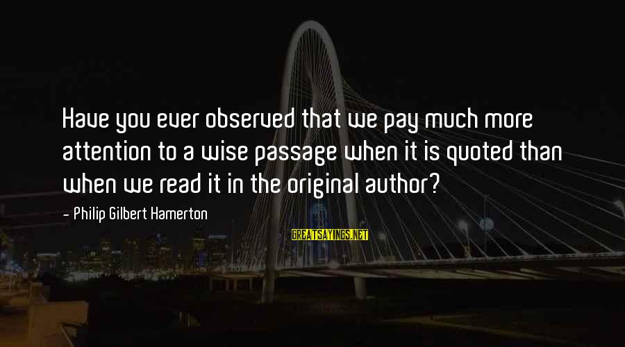 Quoted Sayings By Philip Gilbert Hamerton: Have you ever observed that we pay much more attention to a wise passage when