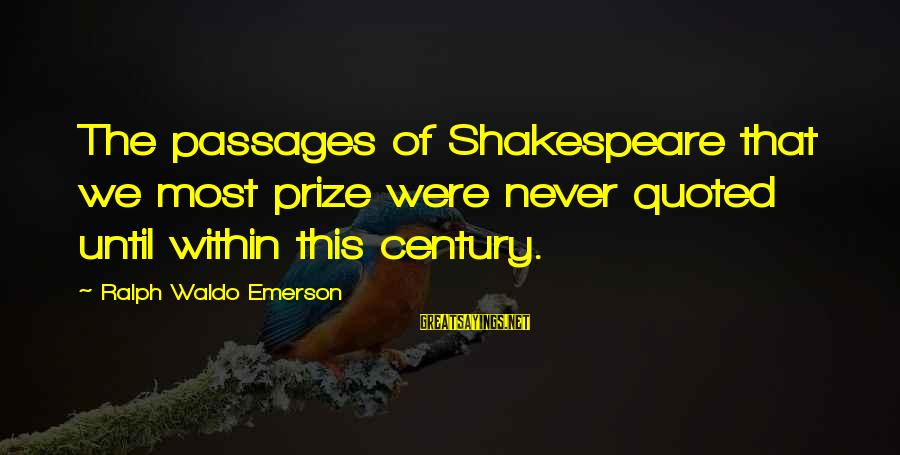 Quoted Sayings By Ralph Waldo Emerson: The passages of Shakespeare that we most prize were never quoted until within this century.