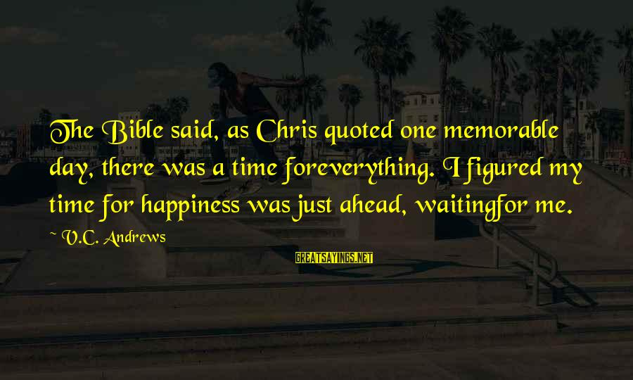 Quoted Sayings By V.C. Andrews: The Bible said, as Chris quoted one memorable day, there was a time foreverything. I