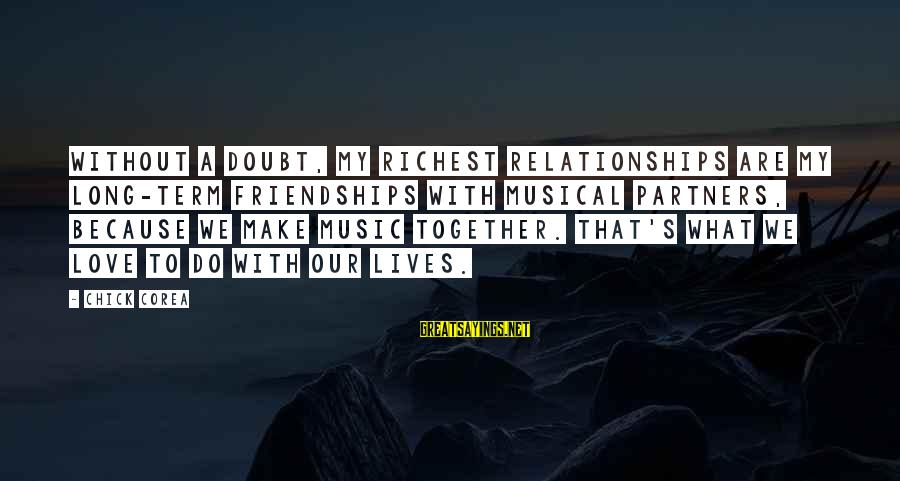 Quotes And Phrases About Trust Sayings By Chick Corea: Without a doubt, my richest relationships are my long-term friendships with musical partners, because we