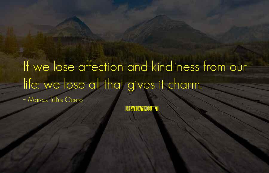 Quotes And Phrases About Trust Sayings By Marcus Tullius Cicero: If we lose affection and kindliness from our life: we lose all that gives it