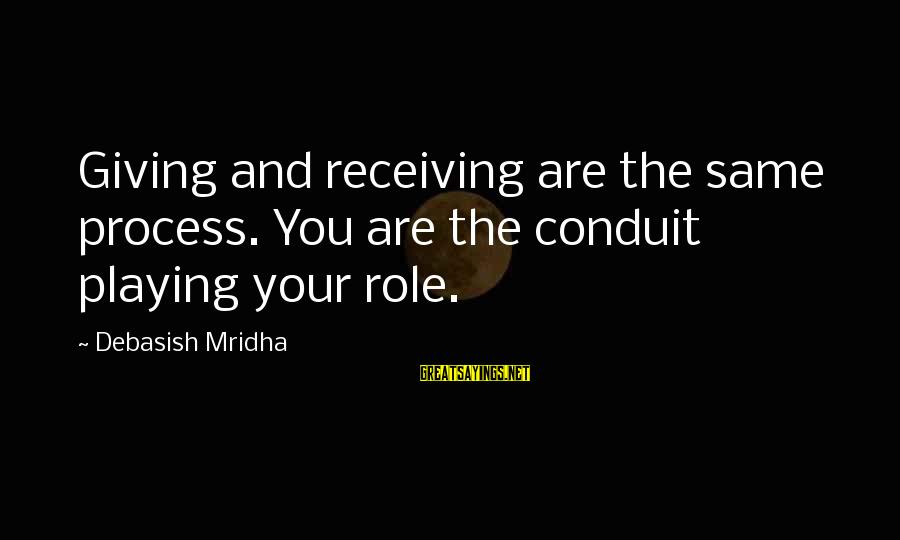 Quotes Colonel Klink Sayings By Debasish Mridha: Giving and receiving are the same process. You are the conduit playing your role.