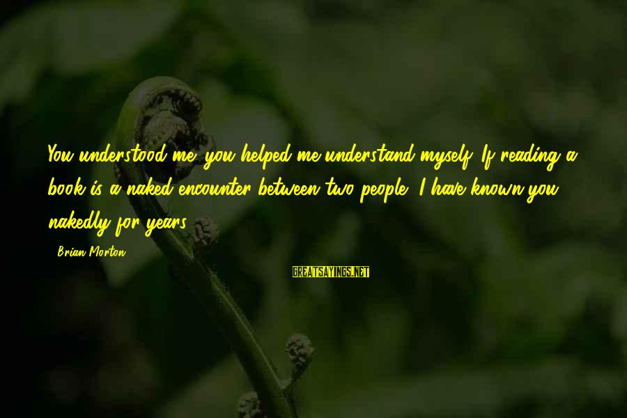 Quotes For Senior Sayings By Brian Morton: You understood me; you helped me understand myself. If reading a book is a naked