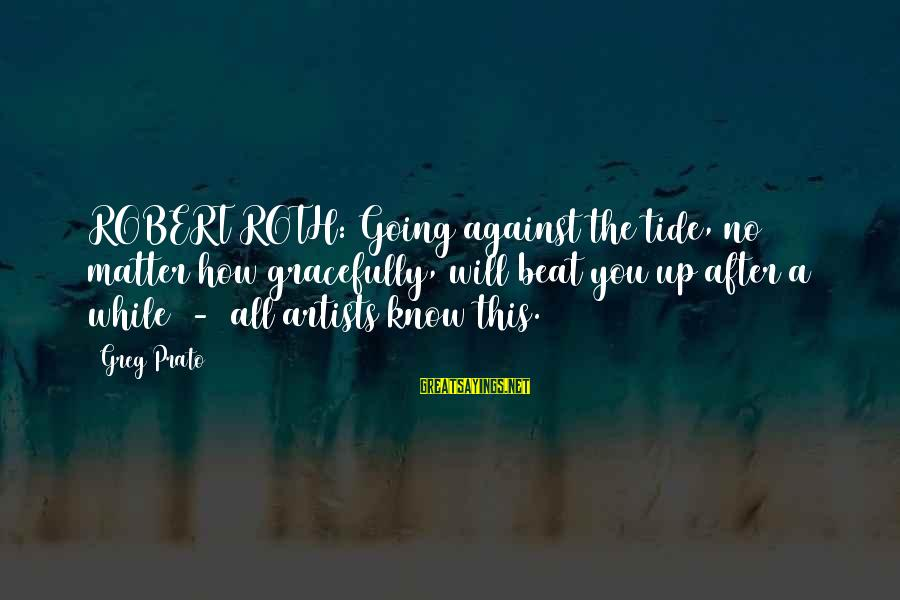Quotes For Senior Sayings By Greg Prato: ROBERT ROTH: Going against the tide, no matter how gracefully, will beat you up after