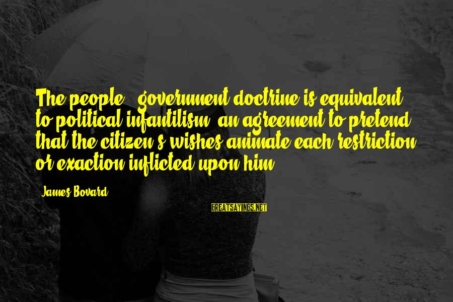 Quotes For Senior Sayings By James Bovard: The people = government doctrine is equivalent to political infantilism an agreement to pretend that