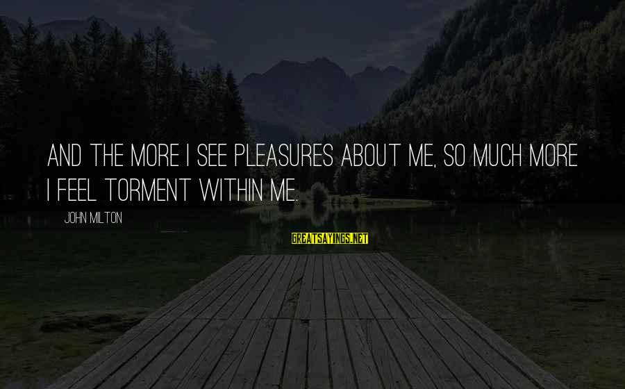 Quotes For Senior Sayings By John Milton: And the more I see Pleasures about me, so much more I feel Torment within