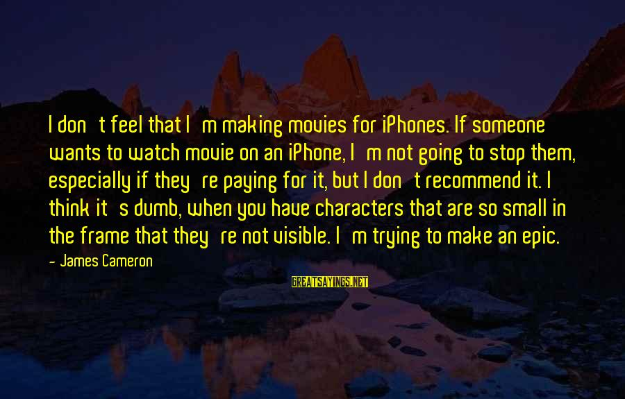 Quotes Germinal Sayings By James Cameron: I don't feel that I'm making movies for iPhones. If someone wants to watch movie