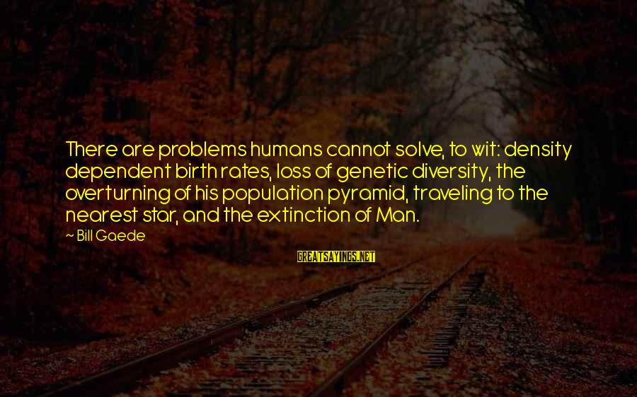 Quotes Increase Sales Sayings By Bill Gaede: There are problems humans cannot solve, to wit: density dependent birth rates, loss of genetic