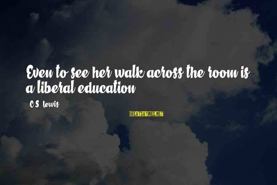 Quotes Infinito Sayings By C.S. Lewis: Even to see her walk across the room is a liberal education.
