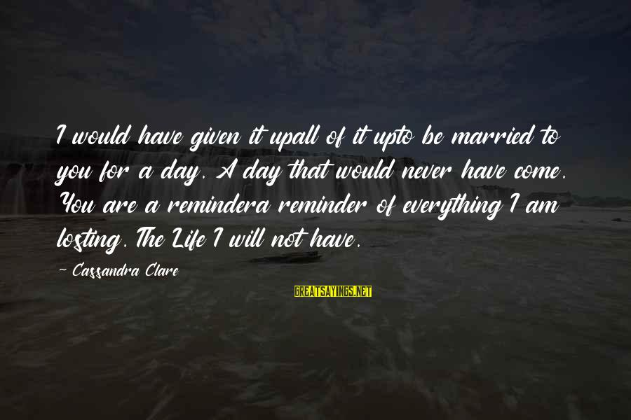 Quotes Infinito Sayings By Cassandra Clare: I would have given it upall of it upto be married to you for a