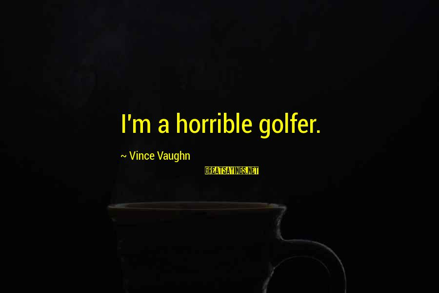 Quotes Infinito Sayings By Vince Vaughn: I'm a horrible golfer.