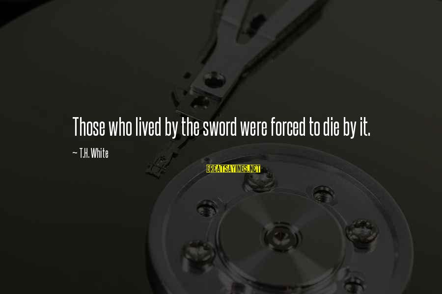 Quotes Latter Day Prophets Sayings By T.H. White: Those who lived by the sword were forced to die by it.