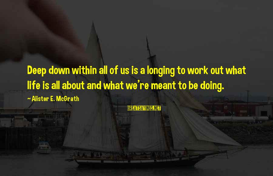 Quotes Manusia Sayings By Alister E. McGrath: Deep down within all of us is a longing to work out what life is